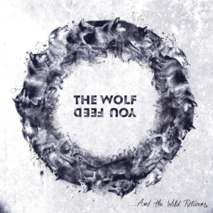 The Wolf You Feed - ... And The Wild Returns